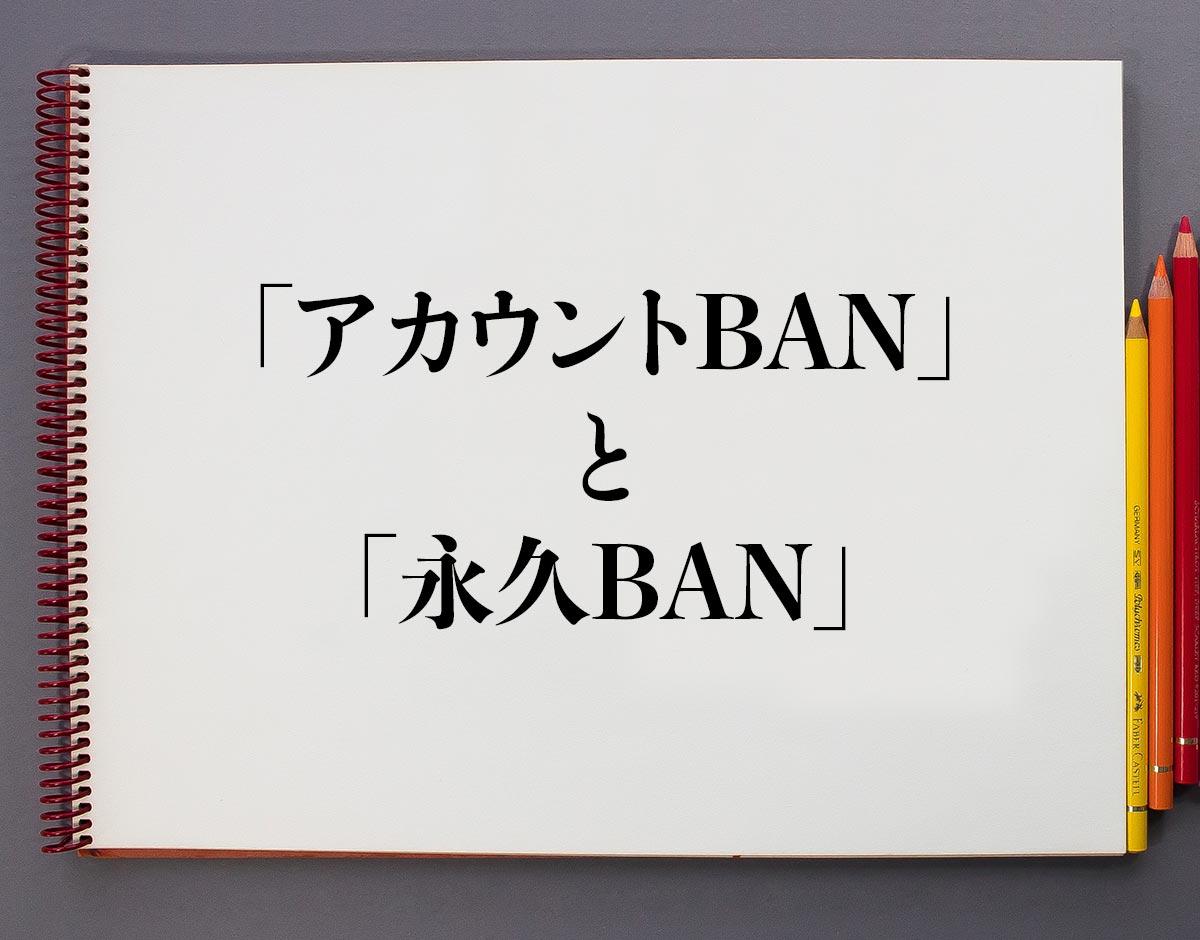 「アカウントBAN」と「永久BAN」の違い