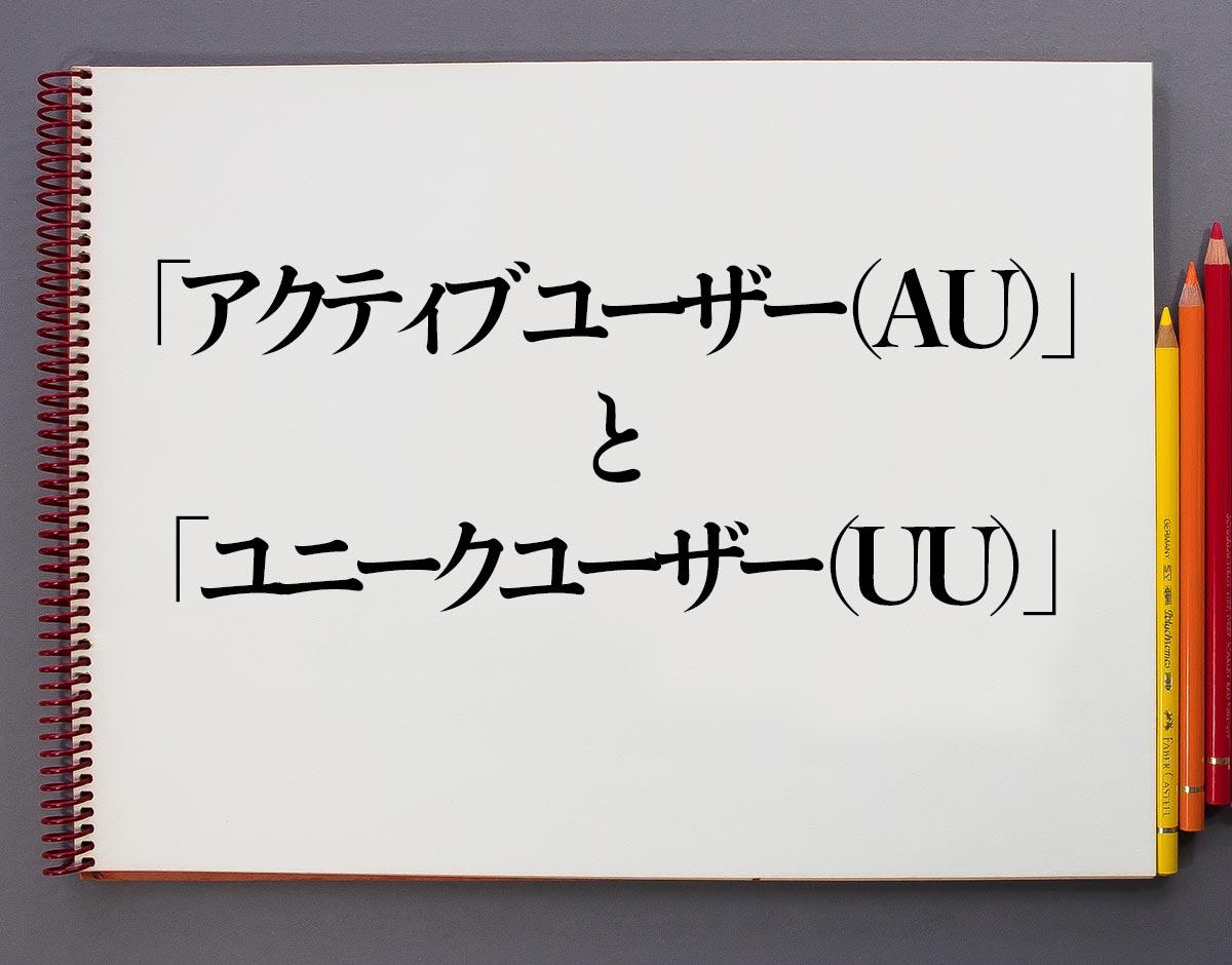 「アクティブユーザー(AU)」と「ユニークユーザー(UU)」の違い